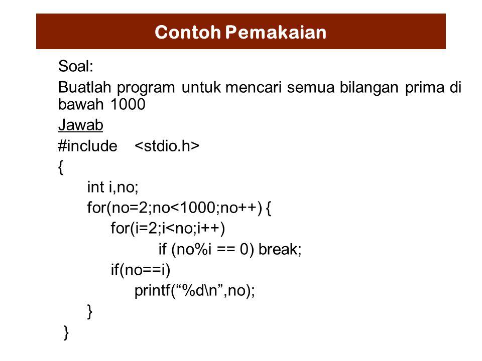Contoh Pemakaian Soal: Buatlah program untuk mencari semua bilangan prima di bawah 1000 Jawab #include { int i,no; for(no=2;no<1000;no++) { for(i=2;i<no;i++) if (no%i == 0) break; if(no==i) printf( %d\n ,no); }