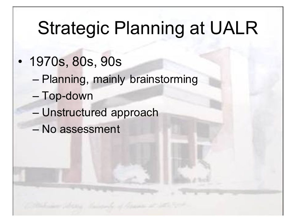 Strategic Planning at UALR 1970s, 80s, 90s –Planning, mainly brainstorming –Top-down –Unstructured approach –No assessment