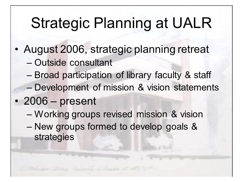 Strategic Planning at UALR August 2006, strategic planning retreat –Outside consultant –Broad participation of library faculty & staff –Development of mission & vision statements 2006 – present –Working groups revised mission & vision –New groups formed to develop goals & strategies