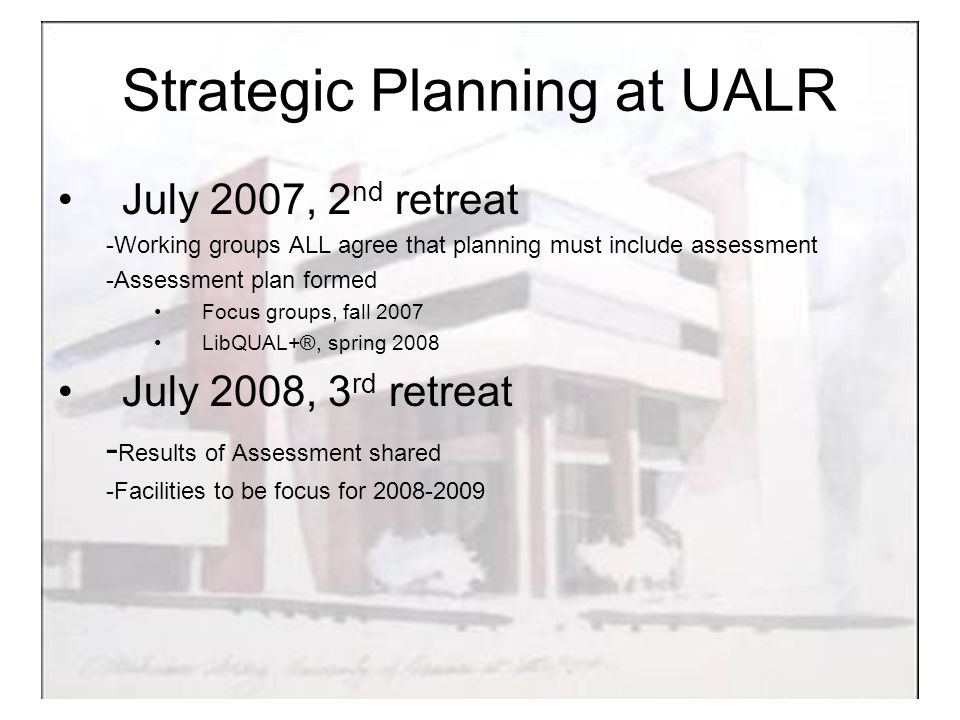 Strategic Planning at UALR July 2007, 2 nd retreat -Working groups ALL agree that planning must include assessment -Assessment plan formed Focus groups, fall 2007 LibQUAL+®, spring 2008 July 2008, 3 rd retreat - Results of Assessment shared -Facilities to be focus for