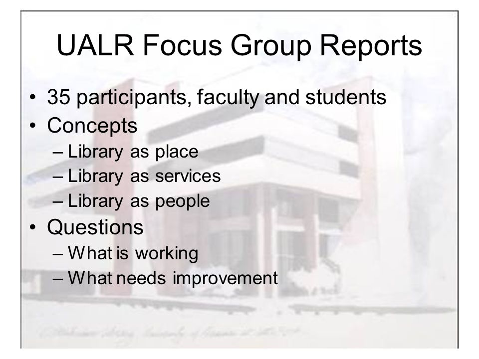 UALR Focus Group Reports 35 participants, faculty and students Concepts –Library as place –Library as services –Library as people Questions –What is working –What needs improvement