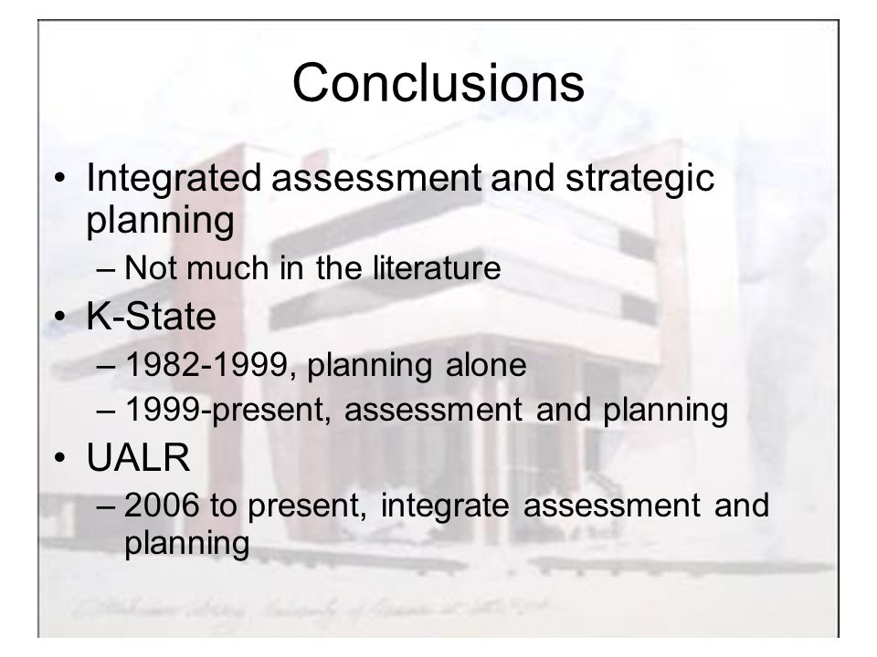 Conclusions Integrated assessment and strategic planning –Not much in the literature K-State – , planning alone –1999-present, assessment and planning UALR –2006 to present, integrate assessment and planning