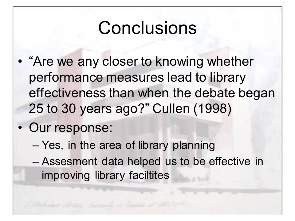 Conclusions Are we any closer to knowing whether performance measures lead to library effectiveness than when the debate began 25 to 30 years ago Cullen (1998) Our response: –Yes, in the area of library planning –Assesment data helped us to be effective in improving library faciltites