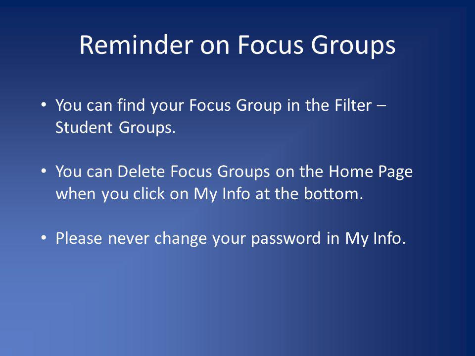 Reminder on Focus Groups You can find your Focus Group in the Filter – Student Groups. You can Delete Focus Groups on the Home Page when you click on