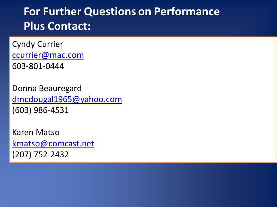 For Further Questions on Performance Plus Contact: Cyndy Currier ccurrier@mac.com 603-801-0444 Donna Beauregard dmcdougal1965@yahoo.com dmcdougal1965@