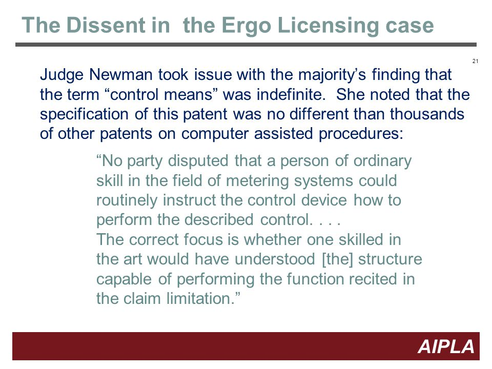 21 AIPLA Firm Logo The Dissent in the Ergo Licensing case Judge Newman took issue with the majority's finding that the term control means was indefinite.