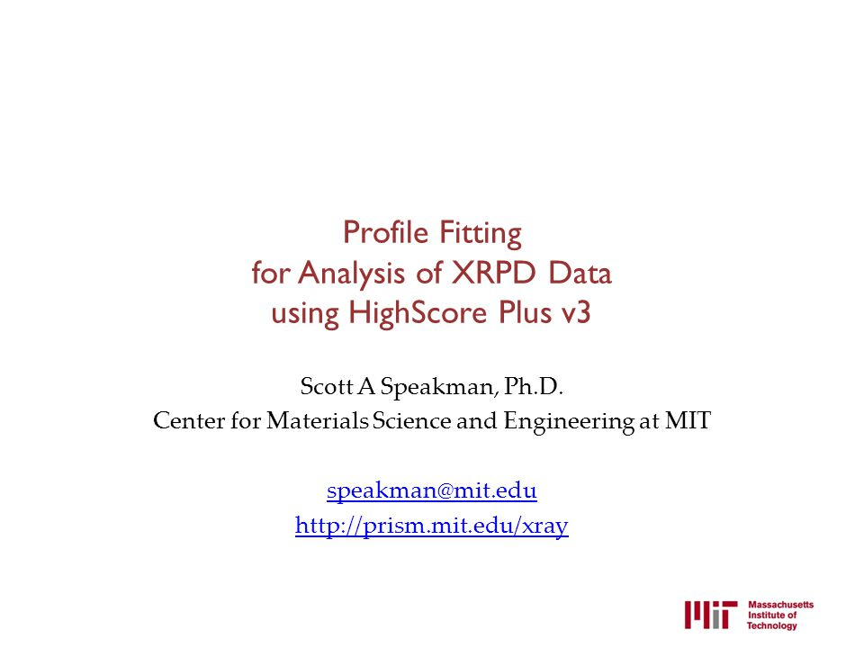 Profile Fitting for Analysis of XRPD Data using HighScore Plus v3 Scott A Speakman, Ph.D. Center for Materials Science and Engineering at MIT speakman
