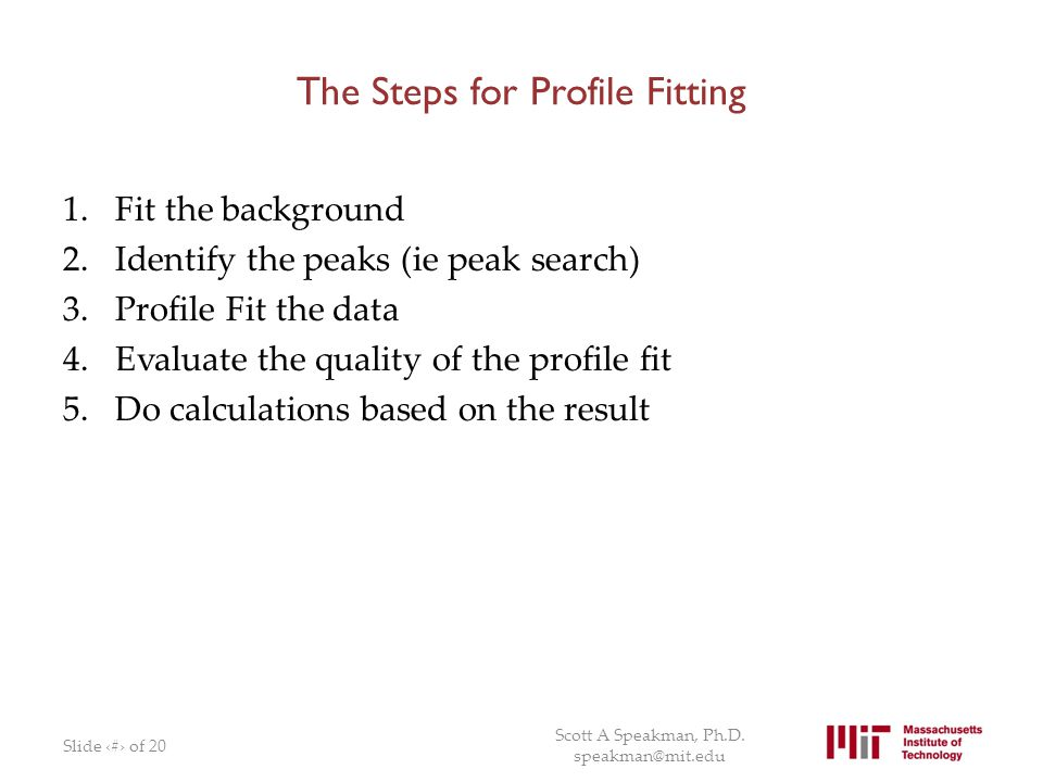 The Steps for Profile Fitting 1.Fit the background 2.Identify the peaks (ie peak search) 3.Profile Fit the data 4.Evaluate the quality of the profile