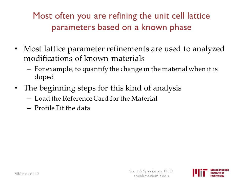 Most often you are refining the unit cell lattice parameters based on a known phase Most lattice parameter refinements are used to analyzed modificati