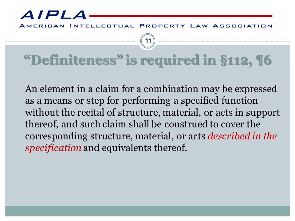 Definiteness is required in §112, ¶6 An element in a claim for a combination may be expressed as a means or step for performing a specified function without the recital of structure, material, or acts in support thereof, and such claim shall be construed to cover the corresponding structure, material, or acts described in the specification and equivalents thereof.