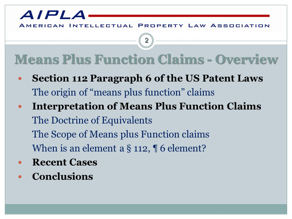 Means Plus Function Claims - Overview Section 112 Paragraph 6 of the US Patent Laws The origin of means plus function claims Interpretation of Means Plus Function Claims The Doctrine of Equivalents The Scope of Means plus Function claims When is an element a § 112, ¶ 6 element.