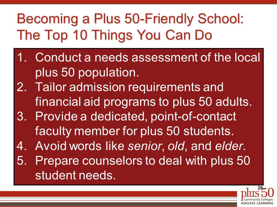 Becoming a Plus 50-Friendly School: The Top 10 Things You Can Do 1.Conduct a needs assessment of the local plus 50 population.