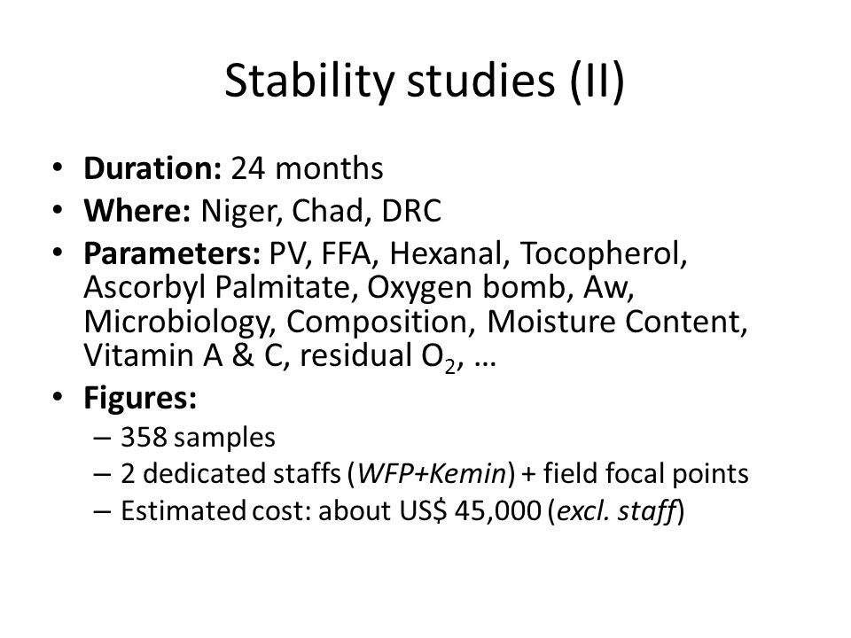 Stability studies (II) Duration: 24 months Where: Niger, Chad, DRC Parameters: PV, FFA, Hexanal, Tocopherol, Ascorbyl Palmitate, Oxygen bomb, Aw, Microbiology, Composition, Moisture Content, Vitamin A & C, residual O 2, … Figures: – 358 samples – 2 dedicated staffs (WFP+Kemin) + field focal points – Estimated cost: about US$ 45,000 (excl.