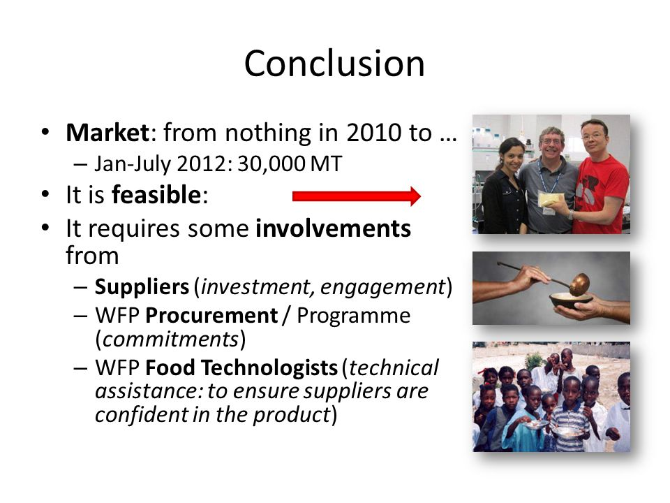 Conclusion Market: from nothing in 2010 to … – Jan-July 2012: 30,000 MT It is feasible: It requires some involvements from – Suppliers (investment, engagement) – WFP Procurement / Programme (commitments) – WFP Food Technologists (technical assistance: to ensure suppliers are confident in the product)