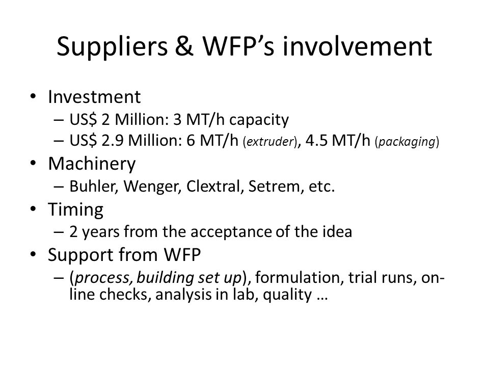 Suppliers & WFP's involvement Investment – US$ 2 Million: 3 MT/h capacity – US$ 2.9 Million: 6 MT/h (extruder), 4.5 MT/h (packaging) Machinery – Buhler, Wenger, Clextral, Setrem, etc.