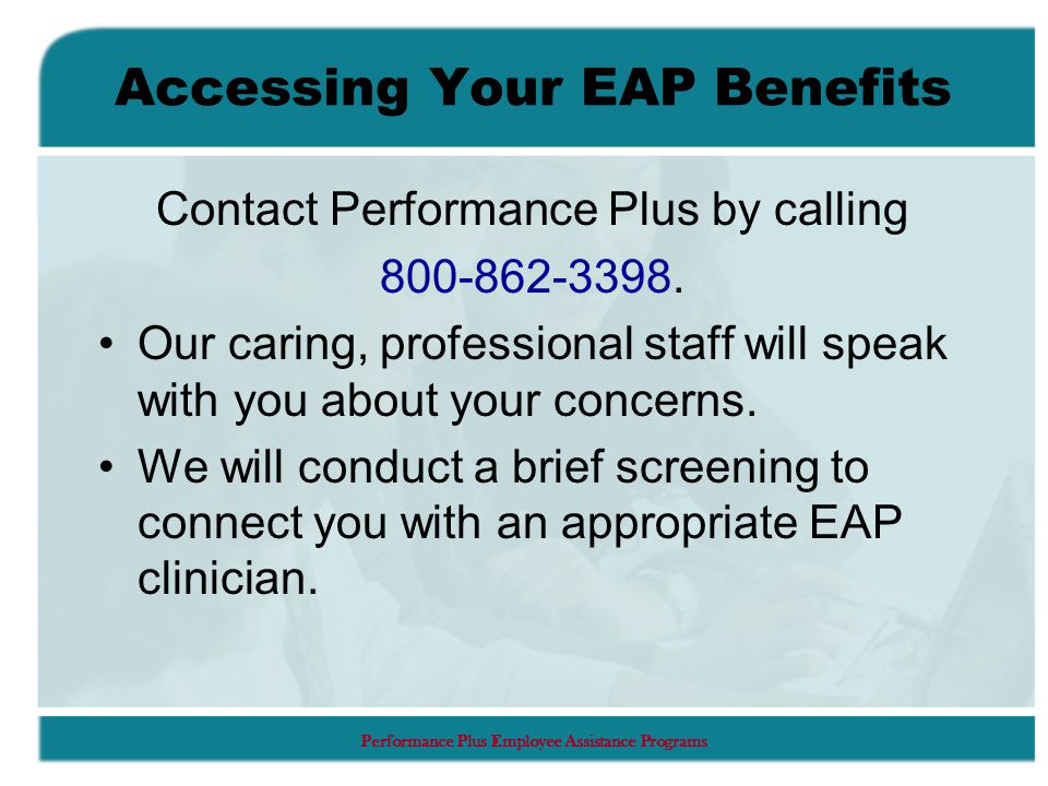 Performance Plus Employee Assistance Programs Accessing Your EAP Benefits Contact Performance Plus by calling 800-862-3398.