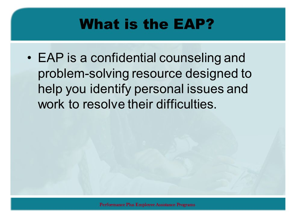 Performance Plus Employee Assistance Programs What is the EAP.