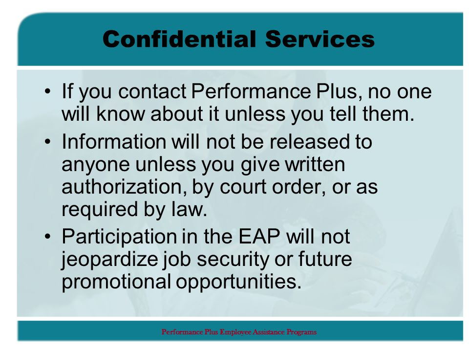 Performance Plus Employee Assistance Programs Confidential Services If you contact Performance Plus, no one will know about it unless you tell them.