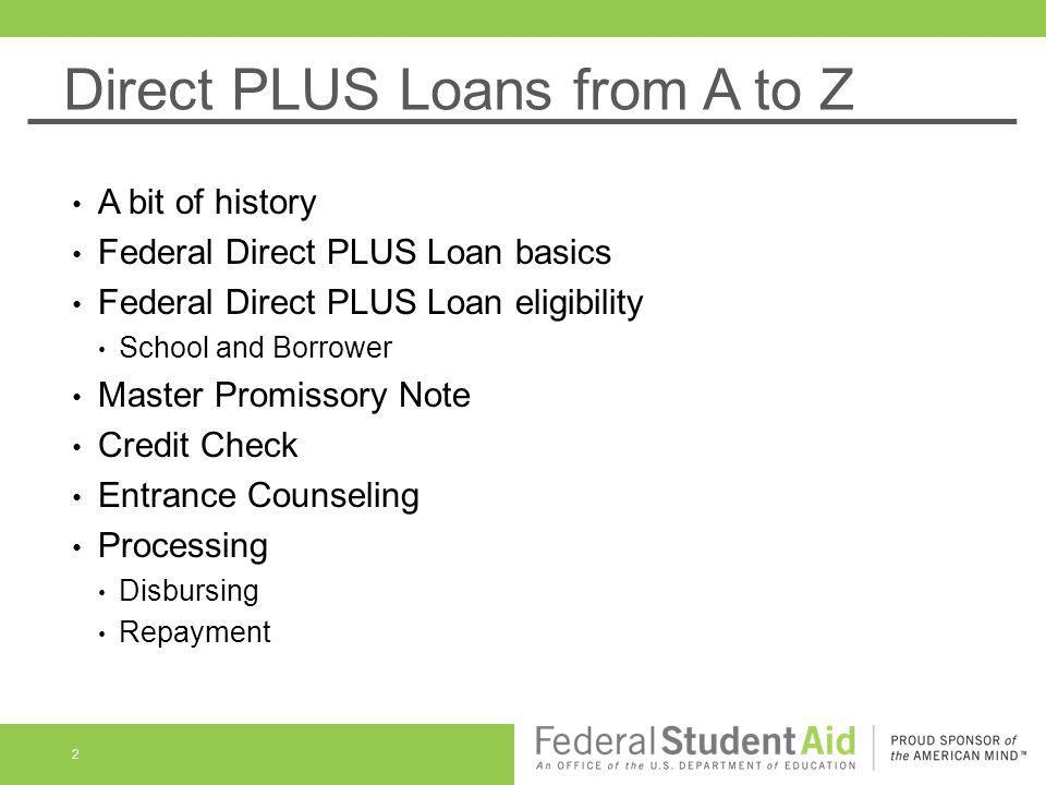 Direct PLUS Loans from A to Z A bit of history Federal Direct PLUS Loan basics Federal Direct PLUS Loan eligibility School and Borrower Master Promiss