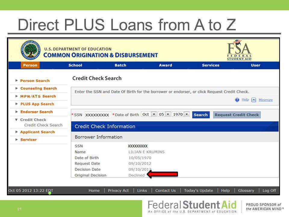 Direct PLUS Loans from A to Z Federal Direct PLUS Loan Basics - Credit PLUS loan with credit declination Can be accepted and displayed on COD but with an unacceptable credit decision Can't disburse unless and until credit denial is cured by a successful appeal via COD or by borrower securing an endorser Initial declined credit status remains on the COD website and is NOT changed after a successful appeal or securing an endorser 22