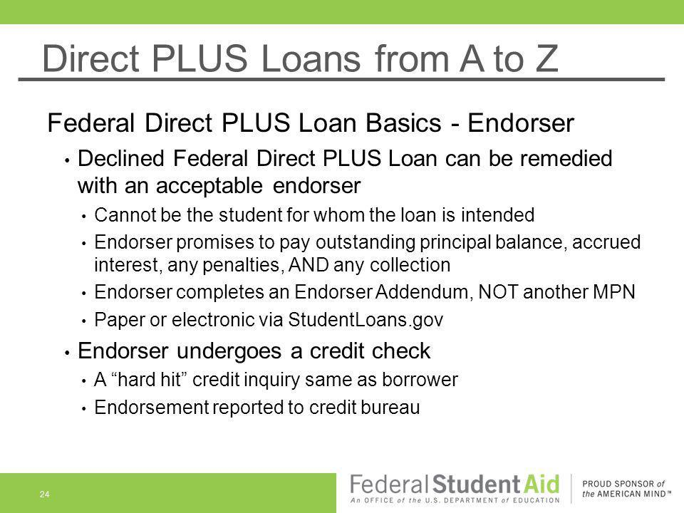 Direct PLUS Loans from A to Z Federal Direct PLUS Loan Basics - Endorser Declined Federal Direct PLUS Loan can be remedied with an acceptable endorser