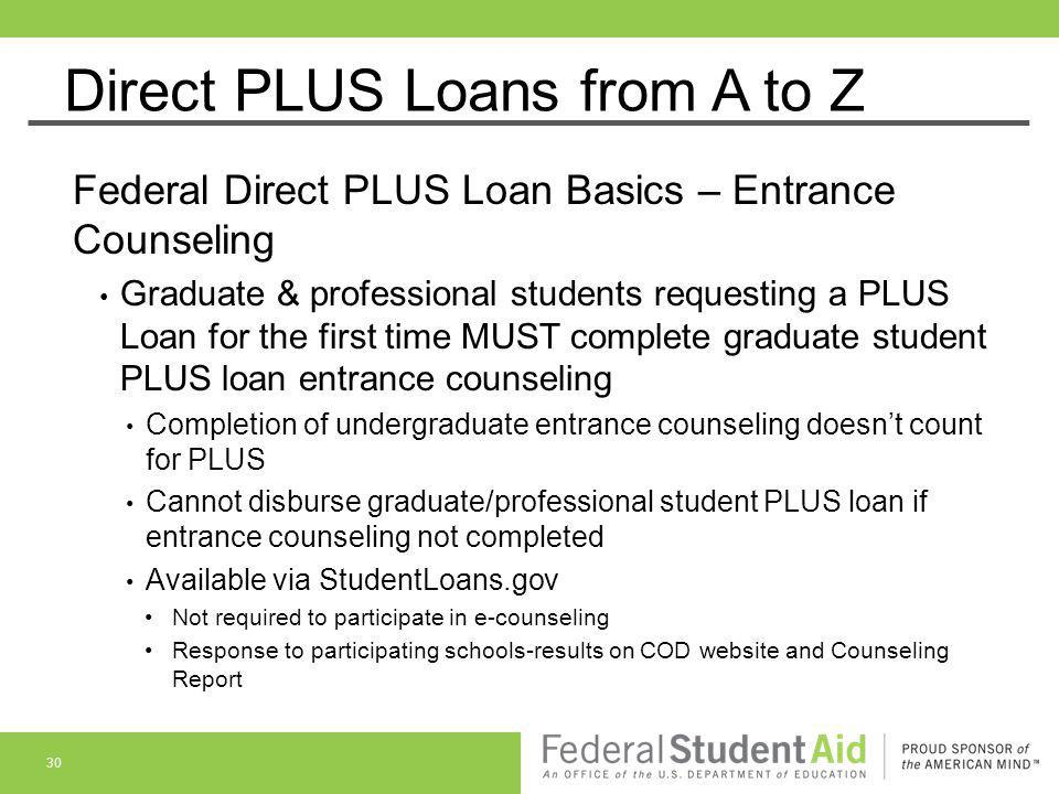 Direct PLUS Loans from A to Z Federal Direct PLUS Loan Basics – Entrance Counseling Graduate & professional students requesting a PLUS Loan for the fi