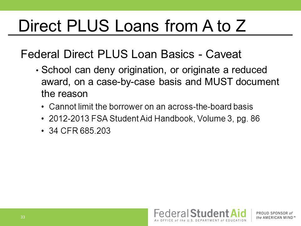 Direct PLUS Loans from A to Z Federal Direct PLUS Loan Basics - Caveat School can deny origination, or originate a reduced award, on a case-by-case ba