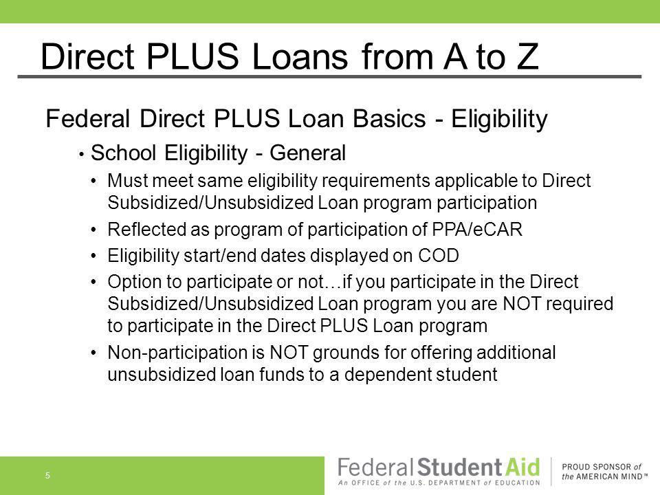 Direct PLUS Loans from A to Z Federal Direct PLUS Loan Basics - Eligibility School Eligibility - General Must meet same eligibility requirements appli