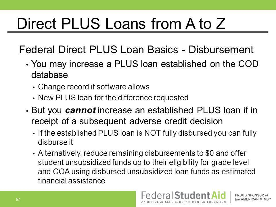 Direct PLUS Loans from A to Z Federal Direct PLUS Loan Basics - Disbursement You may increase a PLUS loan established on the COD database Change recor