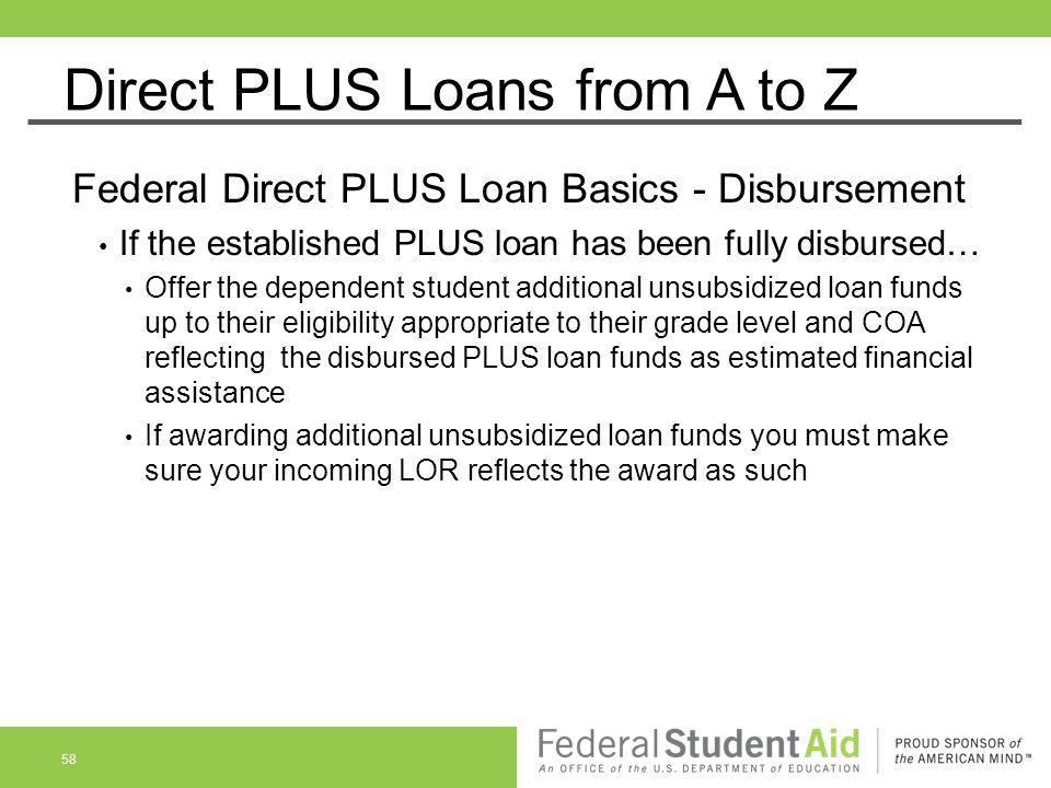 Direct PLUS Loans from A to Z Federal Direct PLUS Loan Basics - Disbursement If the established PLUS loan has been fully disbursed… Offer the dependen