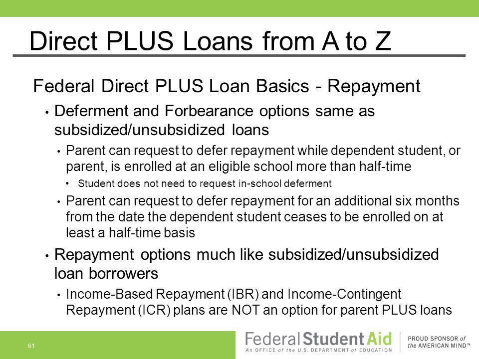Direct PLUS Loans from A to Z Federal Direct PLUS Loan Basics - Repayment Deferment and Forbearance options same as subsidized/unsubsidized loans Pare