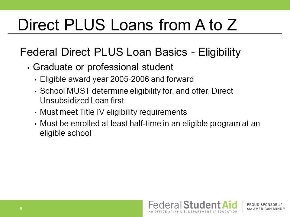 Direct PLUS Loans from A to Z Federal Direct PLUS Loan Basics - Eligibility Graduate or professional student Eligible award year 2005-2006 and forward