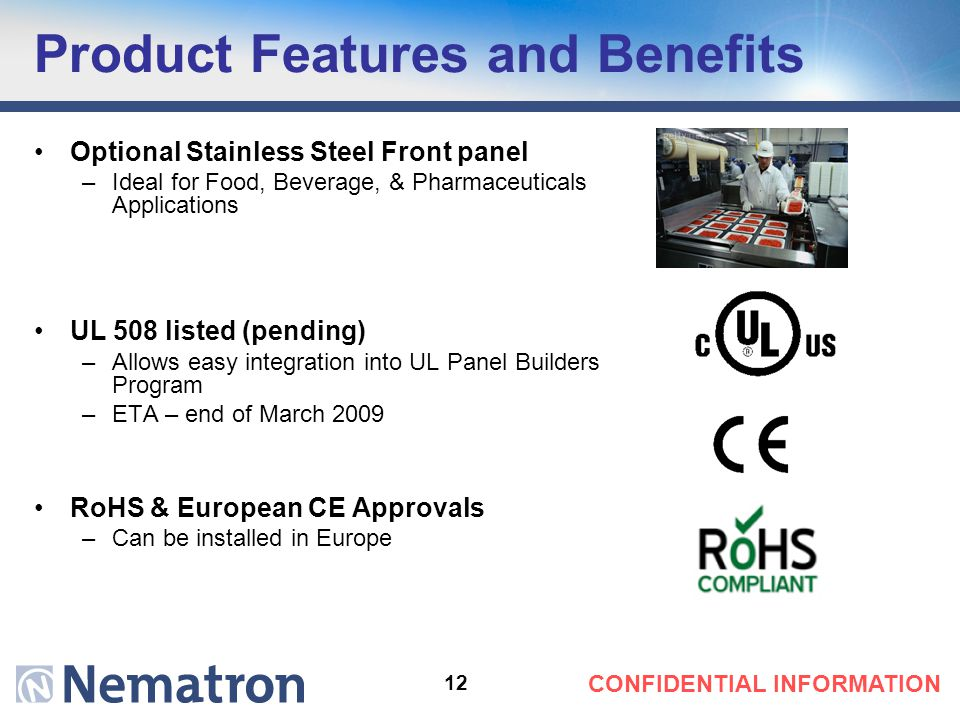 12 CONFIDENTIAL INFORMATION Product Features and Benefits Optional Stainless Steel Front panel –Ideal for Food, Beverage, & Pharmaceuticals Applications UL 508 listed (pending) –Allows easy integration into UL Panel Builders Program –ETA – end of March 2009 RoHS & European CE Approvals –Can be installed in Europe