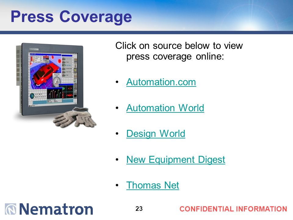 23 CONFIDENTIAL INFORMATION Press Coverage Click on source below to view press coverage online: Automation.com Automation World Design World New Equipment Digest Thomas Net