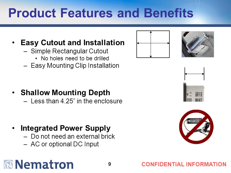 9 Product Features and Benefits Easy Cutout and Installation –Simple Rectangular Cutout No holes need to be drilled –Easy Mounting Clip Installation Shallow Mounting Depth –Less than 4.25 in the enclosure Integrated Power Supply –Do not need an external brick –AC or optional DC Input