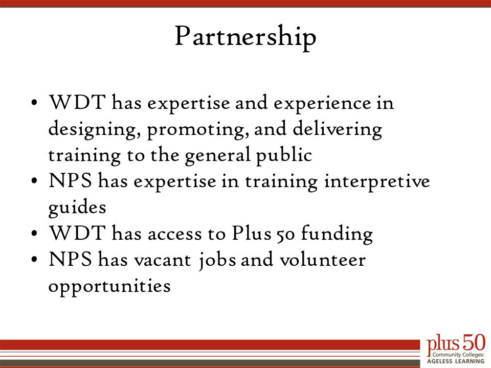 Partnership WDT has expertise and experience in designing, promoting, and delivering training to the general public NPS has expertise in training interpretive guides WDT has access to Plus 50 funding NPS has vacant jobs and volunteer opportunities