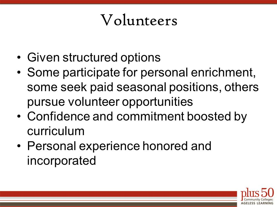 Volunteers Given structured options Some participate for personal enrichment, some seek paid seasonal positions, others pursue volunteer opportunities Confidence and commitment boosted by curriculum Personal experience honored and incorporated