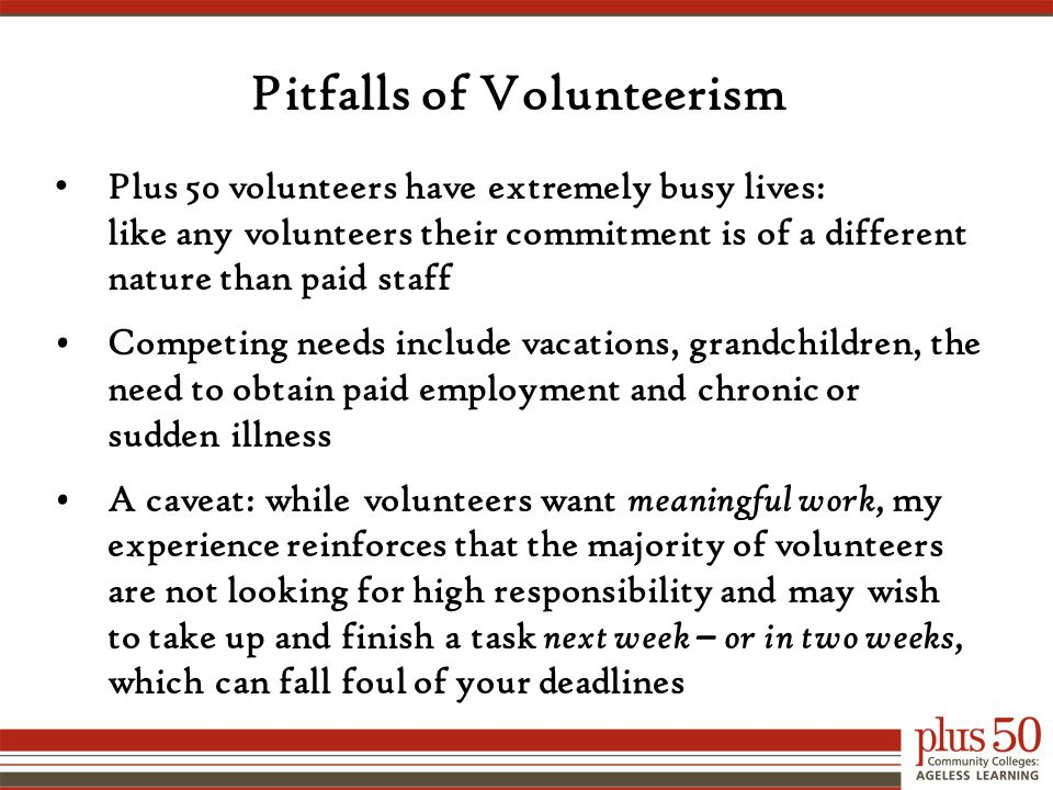 Pitfalls of Volunteerism Plus 50 volunteers have extremely busy lives: like any volunteers their commitment is of a different nature than paid staff Competing needs include vacations, grandchildren, the need to obtain paid employment and chronic or sudden illness A caveat: while volunteers want meaningful work, my experience reinforces that the majority of volunteers are not looking for high responsibility and may wish to take up and finish a task next week – or in two weeks, which can fall foul of your deadlines