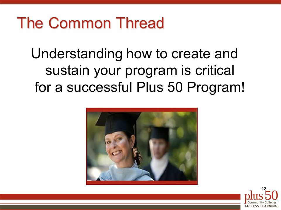 The Common Thread Understanding how to create and sustain your program is critical for a successful Plus 50 Program.