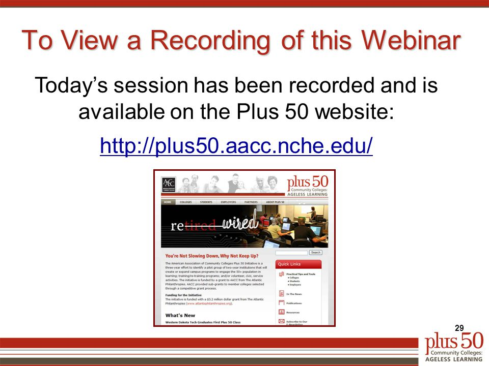 To View a Recording of this Webinar 29 Today's session has been recorded and is available on the Plus 50 website: http://plus50.aacc.nche.edu/
