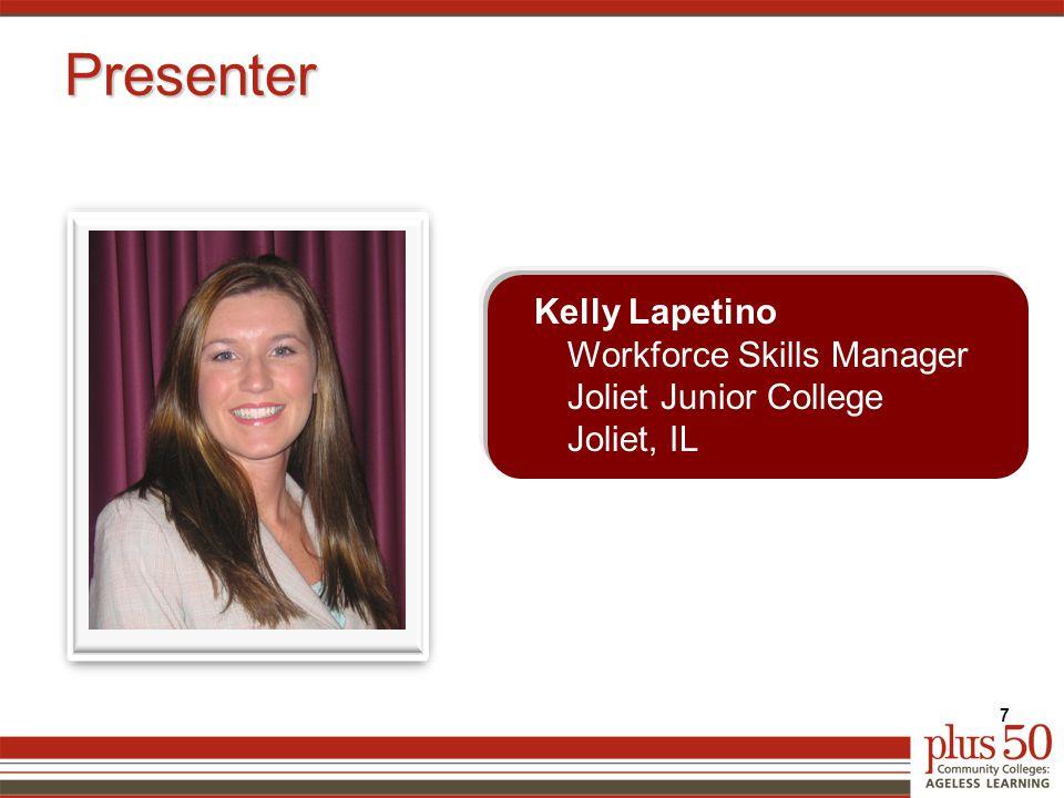 Presenter Kelly Lapetino Workforce Skills Manager Joliet Junior College Joliet, IL 7