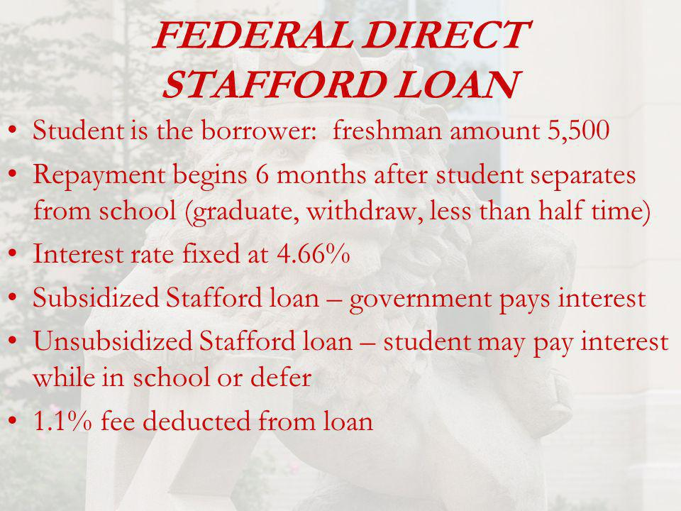 FEDERAL DIRECT STAFFORD LOAN Student is the borrower: freshman amount 5,500 Repayment begins 6 months after student separates from school (graduate, withdraw, less than half time) Interest rate fixed at 4.66% Subsidized Stafford loan – government pays interest Unsubsidized Stafford loan – student may pay interest while in school or defer 1.1% fee deducted from loan