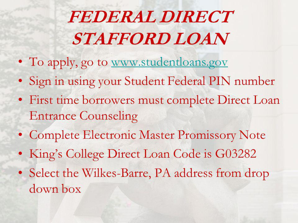 FEDERAL DIRECT STAFFORD LOAN To apply, go to www.studentloans.govwww.studentloans.gov Sign in using your Student Federal PIN number First time borrowers must complete Direct Loan Entrance Counseling Complete Electronic Master Promissory Note King's College Direct Loan Code is G03282 Select the Wilkes-Barre, PA address from drop down box