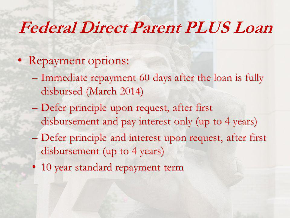 Federal Direct Parent PLUS Loan Repayment options:Repayment options: –Immediate repayment 60 days after the loan is fully disbursed (March 2014) –Defer principle upon request, after first disbursement and pay interest only (up to 4 years) –Defer principle and interest upon request, after first disbursement (up to 4 years) 10 year standard repayment term 10 year standard repayment term