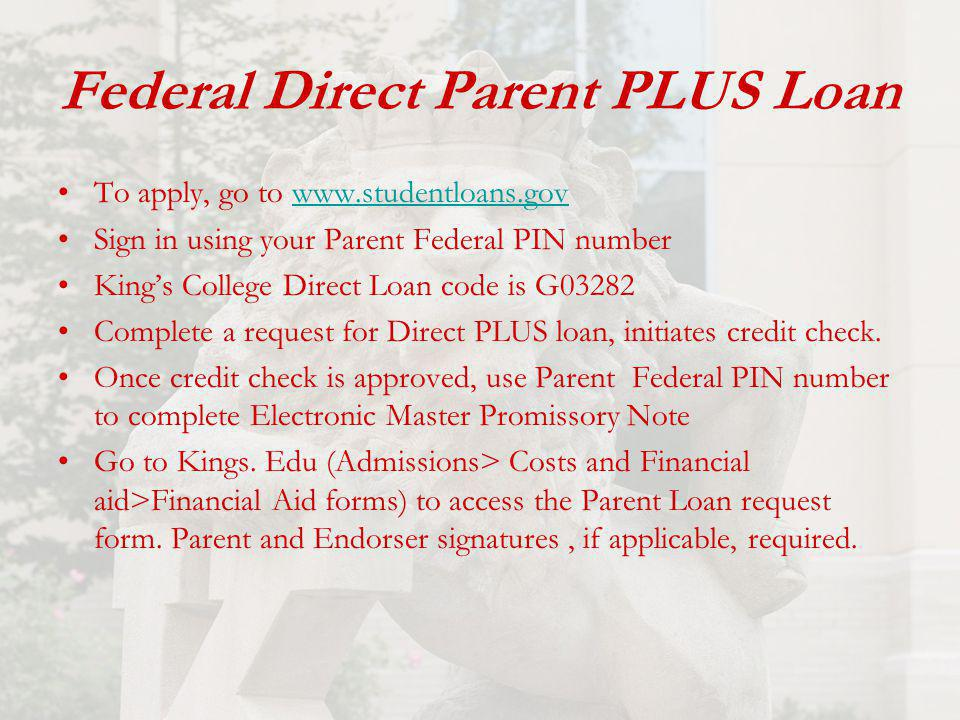 Federal Direct Parent PLUS Loan To apply, go to www.studentloans.govwww.studentloans.gov Sign in using your Parent Federal PIN number King's College Direct Loan code is G03282 Complete a request for Direct PLUS loan, initiates credit check.