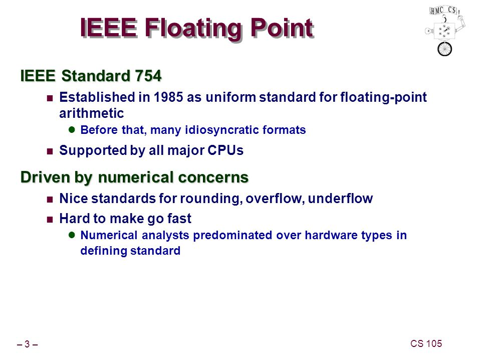 – 3 – CS 105 IEEE Floating Point IEEE Standard 754 Established in 1985 as uniform standard for floating-point arithmetic Before that, many idiosyncrat