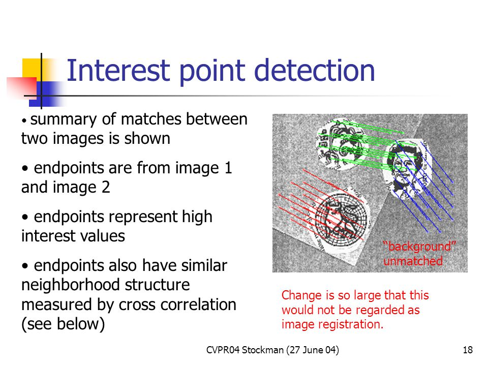CVPR04 Stockman (27 June 04)18 Interest point detection summary of matches between two images is shown endpoints are from image 1 and image 2 endpoints represent high interest values endpoints also have similar neighborhood structure measured by cross correlation (see below) Change is so large that this would not be regarded as image registration.