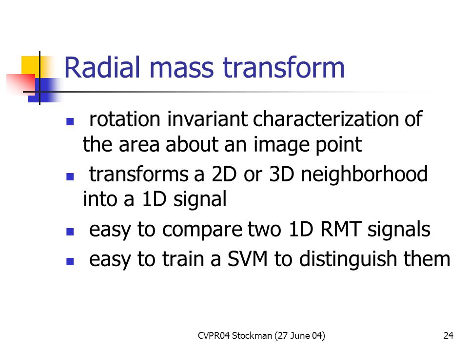 CVPR04 Stockman (27 June 04)24 Radial mass transform rotation invariant characterization of the area about an image point transforms a 2D or 3D neighborhood into a 1D signal easy to compare two 1D RMT signals easy to train a SVM to distinguish them