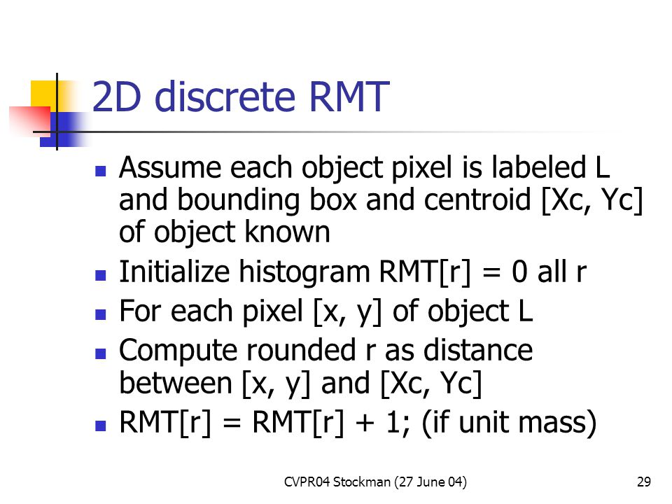 CVPR04 Stockman (27 June 04)29 2D discrete RMT Assume each object pixel is labeled L and bounding box and centroid [Xc, Yc] of object known Initialize histogram RMT[r] = 0 all r For each pixel [x, y] of object L Compute rounded r as distance between [x, y] and [Xc, Yc] RMT[r] = RMT[r] + 1; (if unit mass)
