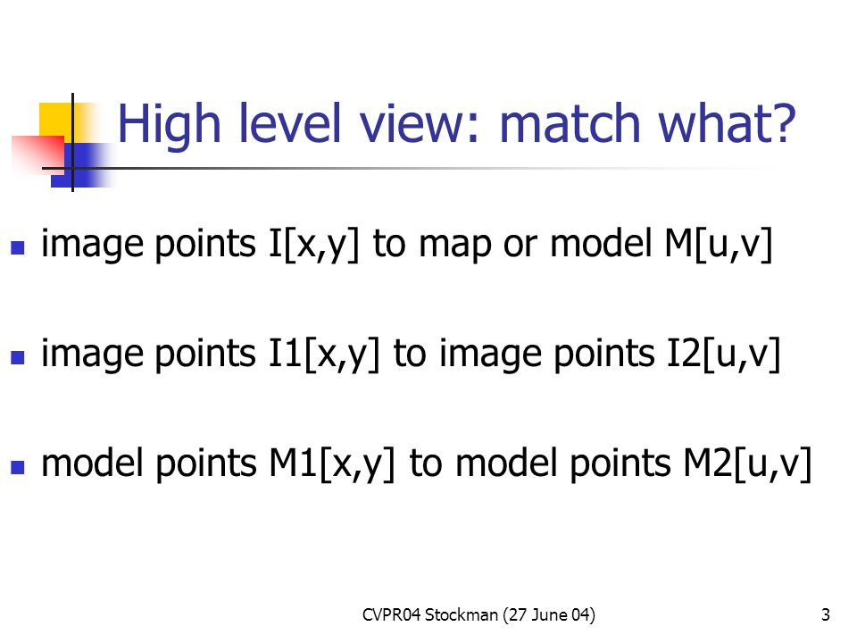 CVPR04 Stockman (27 June 04)3 High level view: match what.